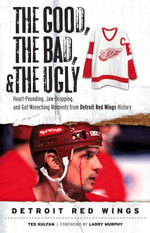 The Good, the Bad, & the Ugly : Detroit Red Wings: Heart-Pounding, Jaw-Dropping, and Gut-Wrenching Moments from Detroit Red Wings History - Ted Kulfan