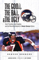 The Good, the Bad, & the Ugly : Denver Broncos: Heart-Pounding, Jaw-Dropping, and Gut-Wrenching Moments from Denver Broncos History - Adrian Dater
