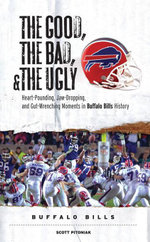 The Good, the Bad, & the Ugly : Buffalo Bills: Heart-Pounding, Jaw-Dropping, and Gut-Wrenching Moments from Buffalo Bills History - Scott Pitoniak