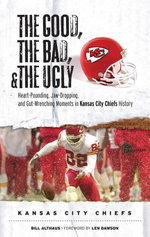 The Good, the Bad, & the Ugly : Kansas City Chiefs: Heart-Pounding, Jaw-Dropping, and Gut-Wrenching Moments from Kansas City Chiefs History - Bill Althaus