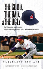 The Good, the Bad, & the Ugly : Cleveland Indians: Heart-Pounding, Jaw-Dropping, and Gut-Wrenching Moments from Cleveland Indians History - Mary Schmitt Boyer