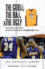 The Good, the Bad, & the Ugly : Los Angeles Lakers: Heart-Pounding, Jaw-Dropping, and Gut-Wrenching Moments from Los Angeles Lakers History - Steven Travers