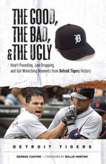 The Good, the Bad, & the Ugly : Detroit Tigers: Heart-Pounding, Jaw-Dropping, and Gut-Wrenching Moments from Detroit Tigers History - George Cantor
