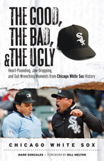 The Good, the Bad, & the Ugly : Chicago White Sox: Heart-Pounding, Jaw-Dropping, and Gut-Wrenching Moments from Chicago White Sox History - Mark Gonzales