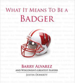 What It Means to Be a Badger : Barry Alvarez and Wisconsin's Greatest Players - Justin Doherty