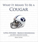 What It Means to Be a Cougar : LaVell Edwards, Bronco Mendenhall and BYU's Greatest Players - Duff Tittle