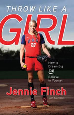 Throw Like a Girl : How to Dream Big & Believe in Yourself - Jennie Finch