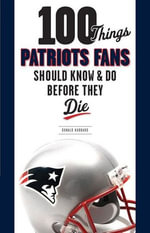 100 Things Patriots Fans Should Know & Do Before They Die - Donald Hubbard