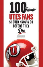 100 Things Utes Fans Should Know & Do Before They Die - Patrick Sheltra