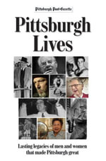 Pittsburgh Lives : Men and Women Who Shaped Our City - Pittsburgh Post-Gazette