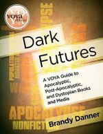 Dark Futures : A Voya Guide to Apocalyptic, Post-Apocalyptic, and Dystopian Books and Media - Brandy Danner