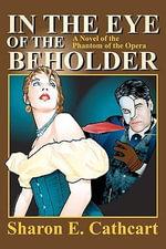In the Eye of the Beholder : A Novel of the Phantom of the Opera - Sharon E Cathcart