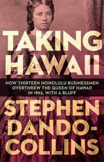 Taking Hawaii : How Thirteen Honolulu Businessmen Overthrew the Queen of Hawaii in 1893, with a Bluff - Stephen Dando-Collins