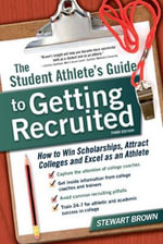 The Student Athlete's Guide to Getting Recruited : How to Win Scholarships, Attract Colleges and Excel as an Athlete - Stewart Brown