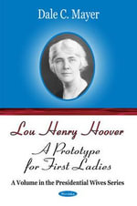 Lou Henry Hoover : A Prototype for First Ladies - Dale C. Mayer
