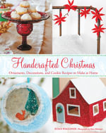 Handcrafted Christmas : Ornaments, Decorations, and Cookie Recipes to Make at Home - Susan Waggoner