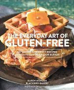 Everyday Art of Gluten-Free : 125 Savory and Sweet Recipes Using 6 Fail-Proof Flour Blends - Karen Morgan