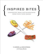 Inspired Bites : Unexpected Ideas for Entertaining from Pinch Food Design - Bob Spiegel