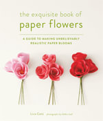 The Exquisite Book of Paper Flowers : A Guide to Making Unbelievably Realistic Paper Blooms - Livia Cetti