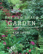 The New Shade Garden : Creating a Lush Oasis in the Age of Climate Change - Ken Druse