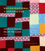 Unconventional & Unexpected : American Quilts Below the Radar 1950-2000 - Roderick Kiracofe