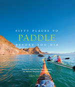 Fifty Places to Paddle Before You Die : Kayaking and Rafting Experts Share the Worldys Greatest Destinations - Chris Santella