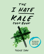 The I Hate Kale Cookbook : 35 Recipes to Change Your Mind - Tucker Shaw