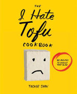 The I Hate Tofu Cookbook : 35 Recipes to Change Your Mind - Tucker Shaw