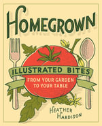 Homegrown : Illustrated Bites from Your Garden to Your Table - Heather Hardison