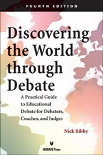 Discovering the World Through Debate : A Practical Guide to Educational Debate for Debaters, Coaches, and Judges - Nick Bibby
