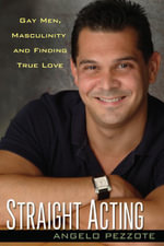 Straight Acting : Gay Men, Masculinity and Finding True Love - Angelo Pezzote