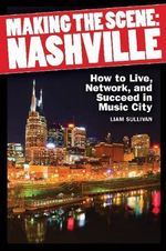 Making the Scene : Nashville : How to Live, Network and Succeed in Music City - Liam Sullivan