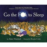Go the Fuck to Sleep : A gift book for parents that will have them laughing even as they cry. - Adam Mansbach
