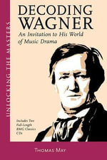 Decoding Wagner : A Basic Guide into His World of Music Drama Unlocking the Masters Series, No. 1 - Thomas May