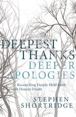 Deepest Thanks, Deeper Apologies : Reconciling Deeply Held Faith with Honest Doubt - Stephen Shortridge