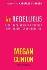 Be Rebellious : Fight Back Against a Culture That Doesn't Care about You - Megan Clinton