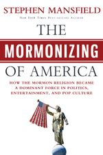 The Mormonizing of America : How the Mormon Religion Became a Dominant Force in Politics, Entertainment, and Pop Culture - Stephen Mansfield