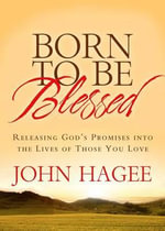 Born to Be Blessed : Releasing God's Promises Into the Lives of Those You Love - John Hagee