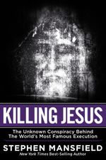 Killing Jesus : The Unknown Conspiracy Behind the World's Most Famous Execution - Stephen