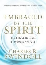 Embraced by the Spirit : The Untold Blessings of Intimacy with God - Dr Charles R Swindoll