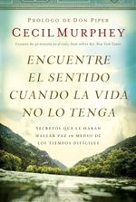 Encuentre el sentido cuando la vida no lo tenga : Secretos que te haran hallar paz en medio de los tiempos dificiles - Cecil Murphey