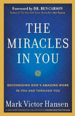 The Miracles in You : Recognizing God's Amazing Works in You and Through You - Mark Victor Hansen