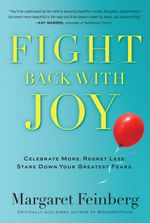 Fight Back With Joy : Celebrate More. Regret Less. Stare Down Your Greatest Fears. - Margaret Feinberg
