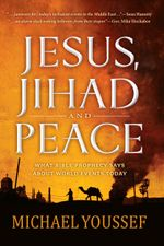 Jesus, Jihad and Peace : What Bible Prophecy Says About World Events Today - Michael Youssef