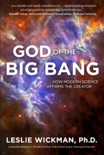 God of the Big Bang : How Modern Science Affirms The Creator - Leslie Wickman