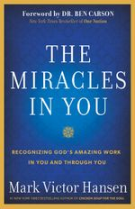 The Miracles In You : Recognizing God's Amazing Work In You and Through You - Mark Victor Hansen