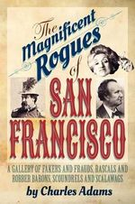 The Magnificent Rogues of San Francisco : A Gallery of Fakers and Frauds, Rascals and Robber Barons, Scoundrels and Scalawags - Charles F Adams