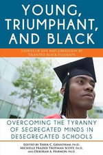 The Young, Triumphant, and Black : Overcoming the Tyranny of Segregated Minds in Desegregated Schools - Tarek Granthan