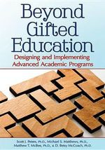 Beyond Gifted Education : Designing and Implementing Advanced Academic Programs - Scott J Peters