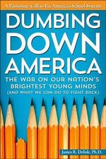 Dumbing Down America : The War on Our Nation's Brightest Young Minds (and What We Can Do to Fight Back) - James Delisle